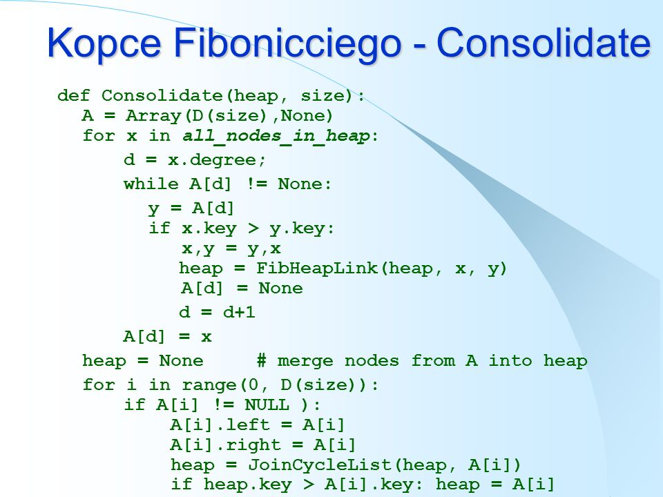 Kopce Fibonicciego - Consolidate def Consolidate(heap, size): A = Array(D(size),None) for x in all_nodes_in_heap: d = x.degree; while A[d] != None: y