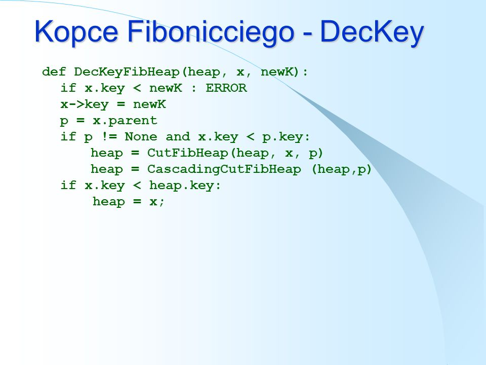 Kopce Fibonicciego - DecKey def DecKeyFibHeap(heap, x, newK): if x.key key = newK p = x.parent if p != None and x.key < p.key: heap = CutFibHeap(heap,