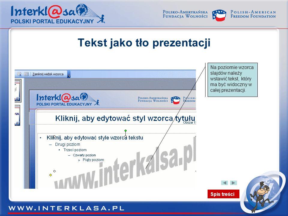 Spis treści Tekst jako tło prezentacji Na poziomie wzorca slajdów należy wstawić tekst, który ma być widoczny w całej prezentacji.