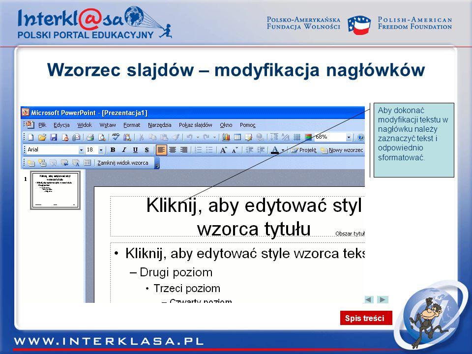 Spis treści Wzorzec slajdów – modyfikacja nagłówków Po zaznaczeniu obszaru nagłówka należy go sformatować pamiętając o tym, że tak będą wyglądały nagłówki we wszystkich slajdach