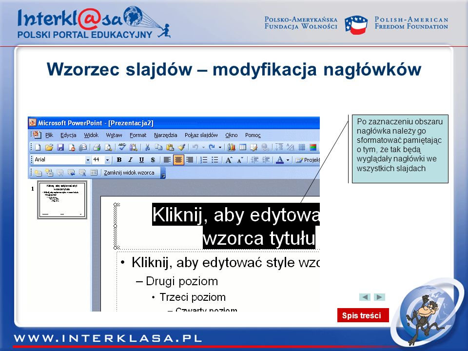 Spis treści Wzorzec slajdów – modyfikacja nagłówków Po zaznaczeniu obszaru nagłówka należy go sformatować pamiętając o tym, że tak będą wyglądały nagł