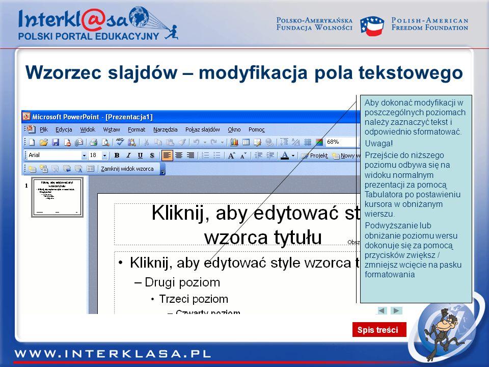 Spis treści Wzorzec slajdów – modyfikacja pola tekstowego Po zaznaczeniu obszaru danego poziomu należy go sformatować pamiętając o tym, że tak będą wyglądały tak samo w całej prezentacji