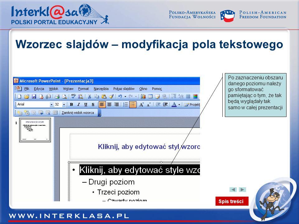 Spis treści Wzorzec slajdów – modyfikacja pola tekstowego Po zaznaczeniu obszaru danego poziomu należy go sformatować pamiętając o tym, że tak będą wy