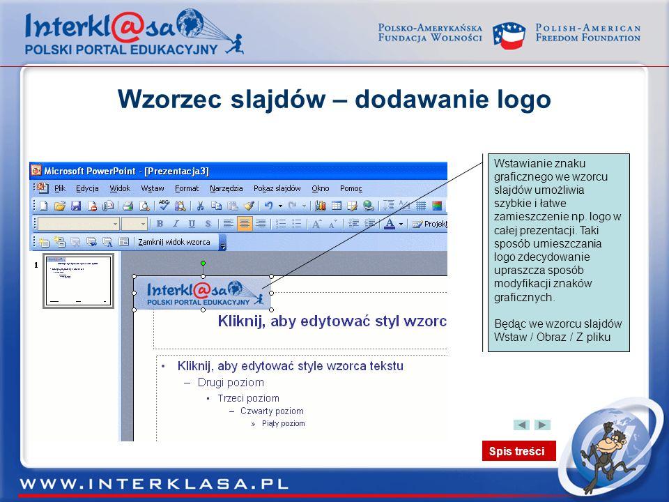 Spis treści Wzorzec slajdów – dodawanie logo Wstawianie znaku graficznego we wzorcu slajdów umożliwia szybkie i łatwe zamieszczenie np. logo w całej p