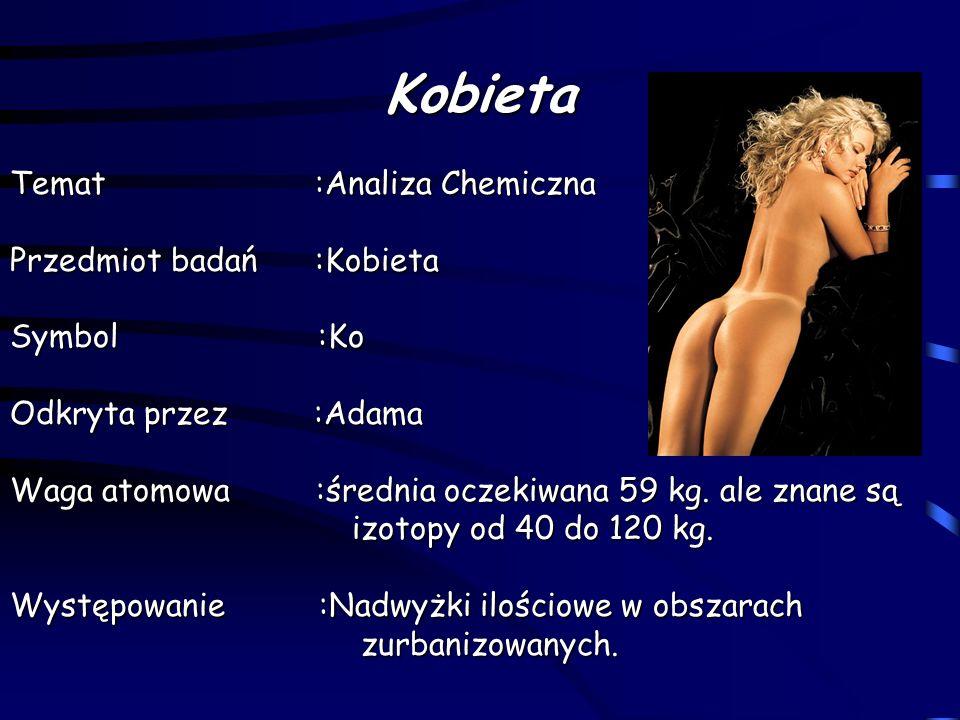Kobieta Temat :Analiza Chemiczna Przedmiot badań :Kobieta Symbol :Ko Odkryta przez :Adama Waga atomowa :średnia oczekiwana 59 kg. ale znane są izotopy