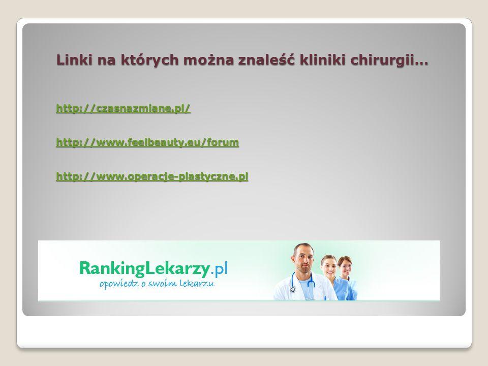 Linki na których można znaleść kliniki chirurgii… http://czasnazmiane.pl/ http://www.feelbeauty.eu/forum http://www.operacje-plastyczne.pl http://czas