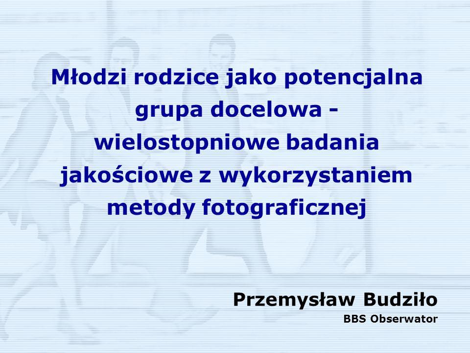Młodzi rodzice jako potencjalna grupa docelowa - wielostopniowe badania jakościowe z wykorzystaniem metody fotograficznej Przemysław Budziło BBS Obser