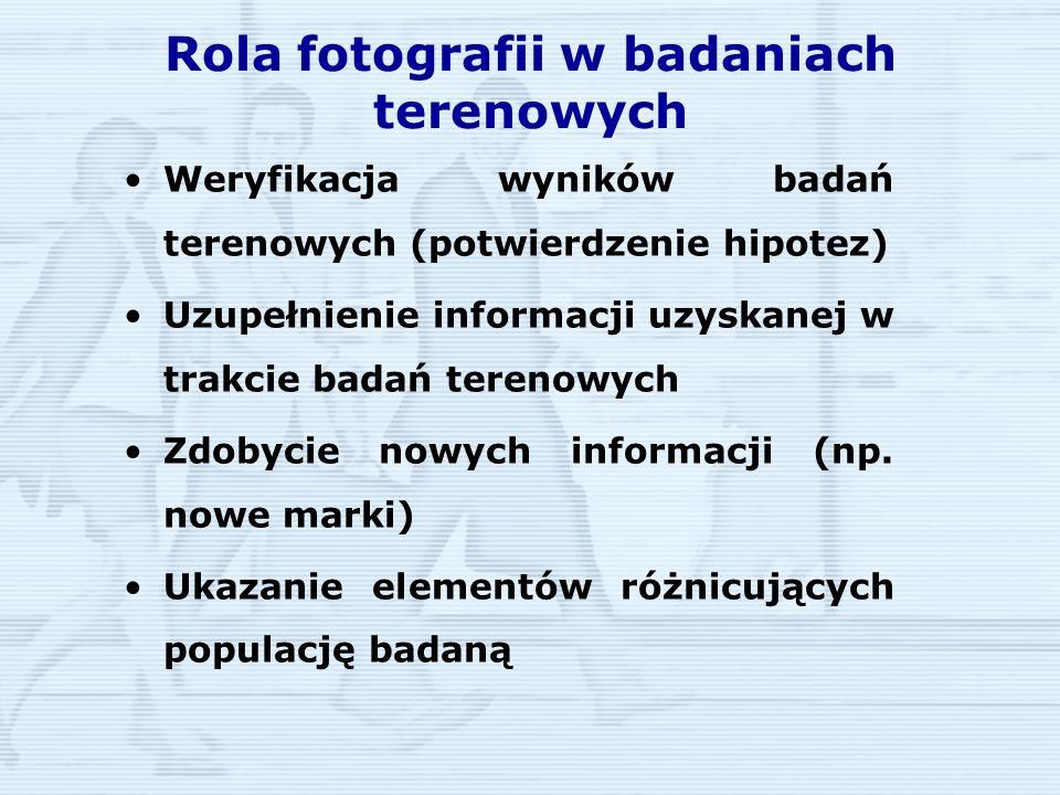 Rola fotografii w badaniach terenowych Weryfikacja wyników badań terenowych (potwierdzenie hipotez) Uzupełnienie informacji uzyskanej w trakcie badań