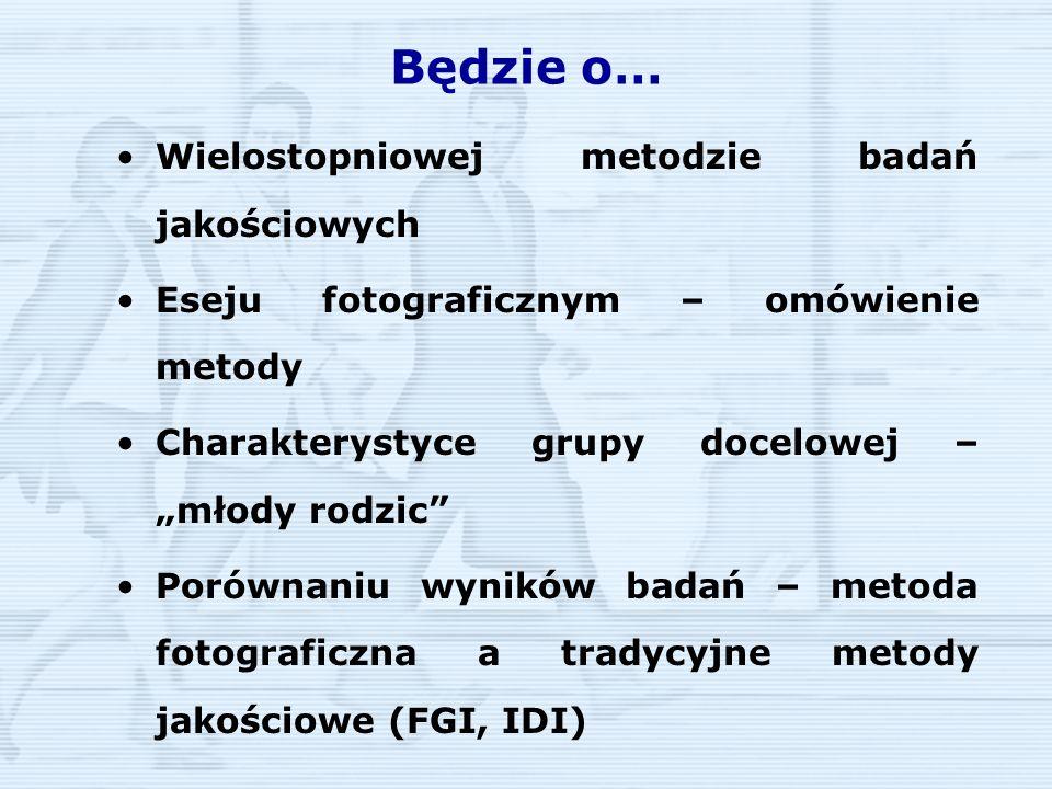 Próba Rodzice posiadający pierwsze dziecko w wieku 12-24 miesiące Posiadający wykształcenie wyższe Samodzielnie się utrzymujący Dochody powyżej 1500zł na osobę w gospodarstwie domowym 16 badanych (9 kobiet, 7 mężczyzn) Badania wykonano w marcu w Krakowie