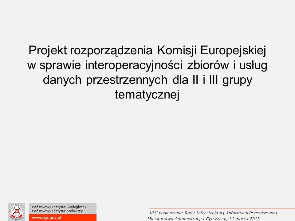 Projekt rozporządzenia Komisji Europejskiej w sprawie interoperacyjności zbiorów i usług danych przestrzennych dla II i III grupy tematycznej www.pgi.gov.pl Państwowy Instytut Geologiczny Państwowy Instytut Badawczy VIII posiedzenie Rady Infrastruktury Informacji Przestrzennej Ministerstwo Administracji i Cyfryzacji, 14 marca 2013