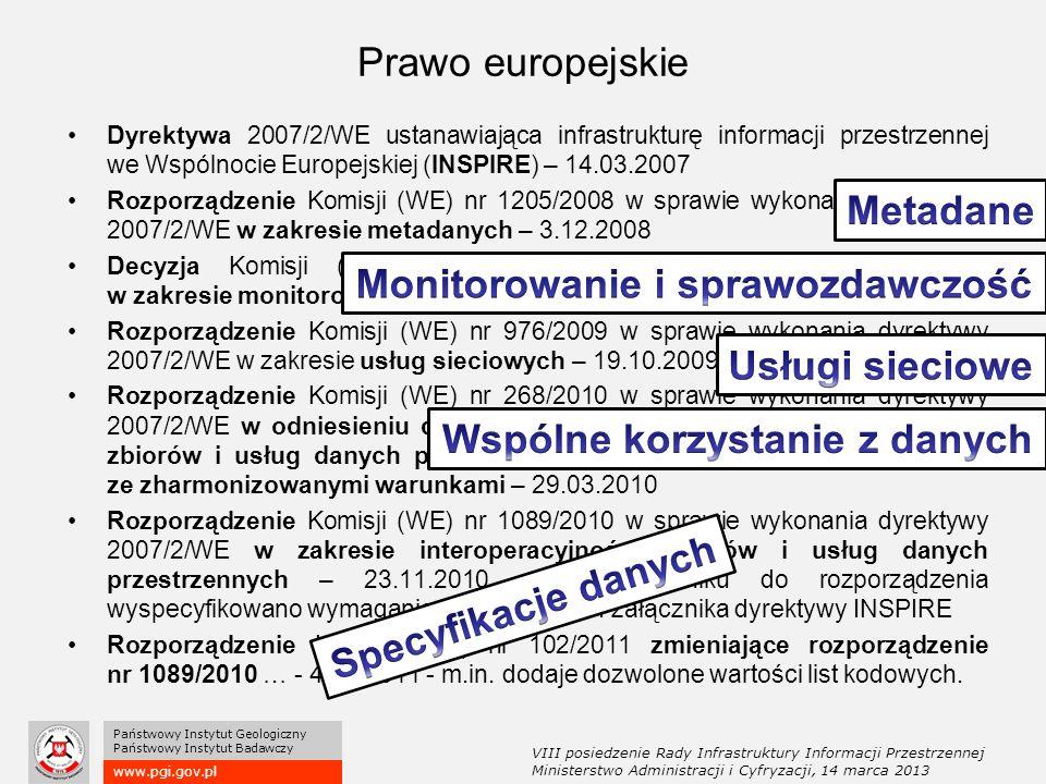 www.pgi.gov.pl Państwowy Instytut Geologiczny Państwowy Instytut Badawczy Dyrektywa 2007/2/WE ustanawiająca infrastrukturę informacji przestrzennej we Wspólnocie Europejskiej (INSPIRE) – 14.03.2007 Rozporządzenie Komisji (WE) nr 1205/2008 w sprawie wykonania dyrektywy 2007/2/WE w zakresie metadanych – 3.12.2008 Decyzja Komisji (WE) w sprawie wykonania dyrektywy 2007/2/WE w zakresie monitorowania i sprawozdawczości – 5.06.2009 Rozporządzenie Komisji (WE) nr 976/2009 w sprawie wykonania dyrektywy 2007/2/WE w zakresie usług sieciowych – 19.10.2009 Rozporządzenie Komisji (WE) nr 268/2010 w sprawie wykonania dyrektywy 2007/2/WE w odniesieniu do dostępu instytucji i organów Wspólnoty do zbiorów i usług danych przestrzennych państw członkowskich zgodnie ze zharmonizowanymi warunkami – 29.03.2010 Rozporządzenie Komisji (WE) nr 1089/2010 w sprawie wykonania dyrektywy 2007/2/WE w zakresie interoperacyjności zbiorów i usług danych przestrzennych – 23.11.2010 – w załączniku do rozporządzenia wyspecyfikowano wymagania dla tematów z I załącznika dyrektywy INSPIRE Rozporządzenie Komisji (WE) nr 102/2011 zmieniające rozporządzenie nr 1089/2010 … - 4.02.2011 - m.in.