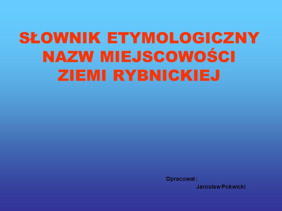 SŁOWNIK ETYMOLOGICZNY NAZW MIEJSCOWOŚCI ZIEMI RYBNICKIEJ Opracował : Jarosław Pokwicki