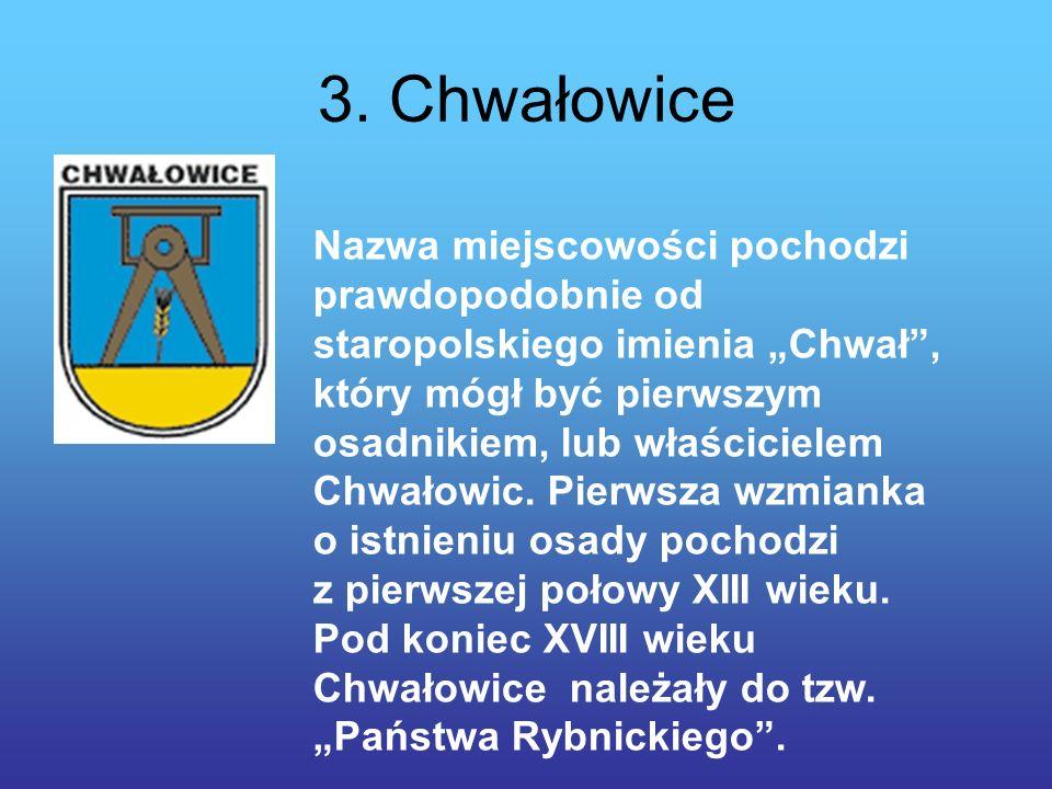 3. Chwałowice Nazwa miejscowości pochodzi prawdopodobnie od staropolskiego imienia Chwał, który mógł być pierwszym osadnikiem, lub właścicielem Chwało