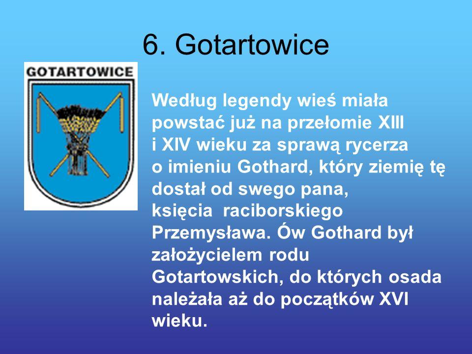 6. Gotartowice Według legendy wieś miała powstać już na przełomie XIII i XIV wieku za sprawą rycerza o imieniu Gothard, który ziemię tę dostał od sweg