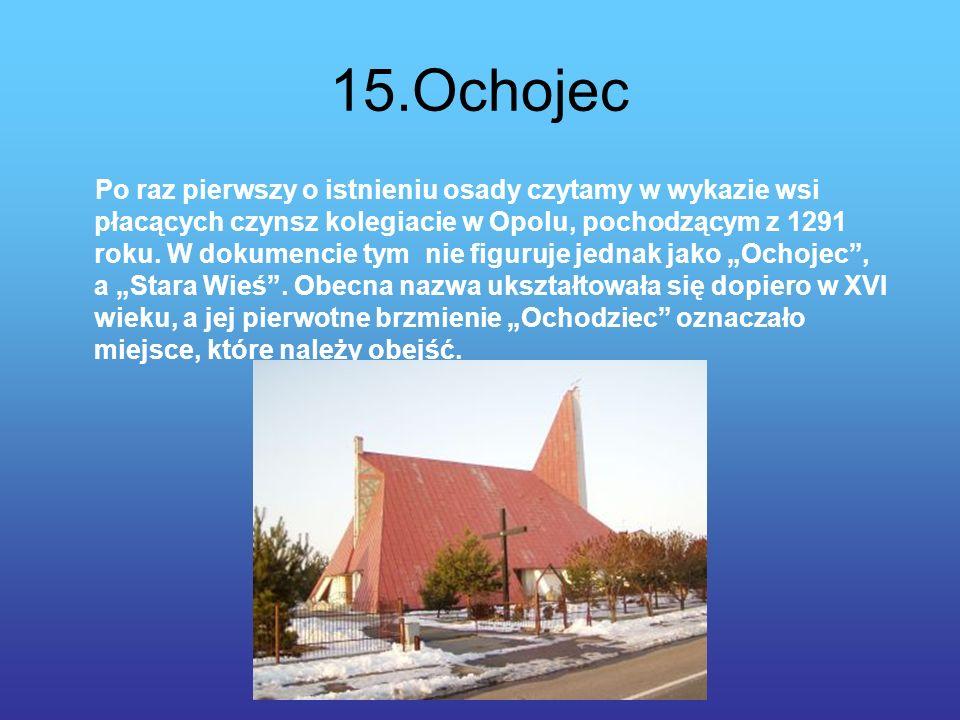 15.Ochojec Po raz pierwszy o istnieniu osady czytamy w wykazie wsi płacących czynsz kolegiacie w Opolu, pochodzącym z 1291 roku.