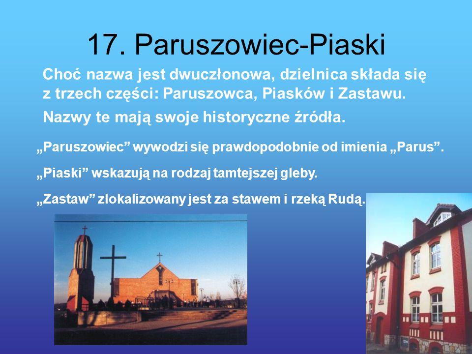 17. Paruszowiec-Piaski Choć nazwa jest dwuczłonowa, dzielnica składa się z trzech części: Paruszowca, Piasków i Zastawu. Nazwy te mają swoje historycz
