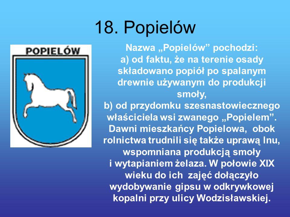 18. Popielów Nazwa Popielów pochodzi: a) od faktu, że na terenie osady składowano popiół po spalanym drewnie używanym do produkcji smoły, b) od przydo