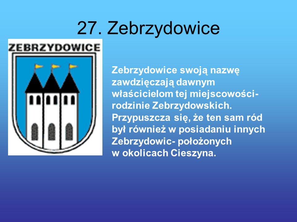27. Zebrzydowice Zebrzydowice swoją nazwę zawdzięczają dawnym właścicielom tej miejscowości- rodzinie Zebrzydowskich. Przypuszcza się, że ten sam ród