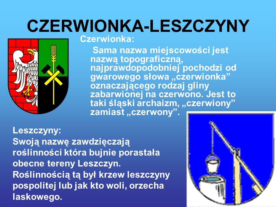 CZERWIONKA-LESZCZYNY Czerwionka: Sama nazwa miejscowości jest nazwą topograficzną, najprawdopodobniej pochodzi od gwarowego słowa czerwionka oznaczającego rodzaj gliny zabarwionej na czerwono.