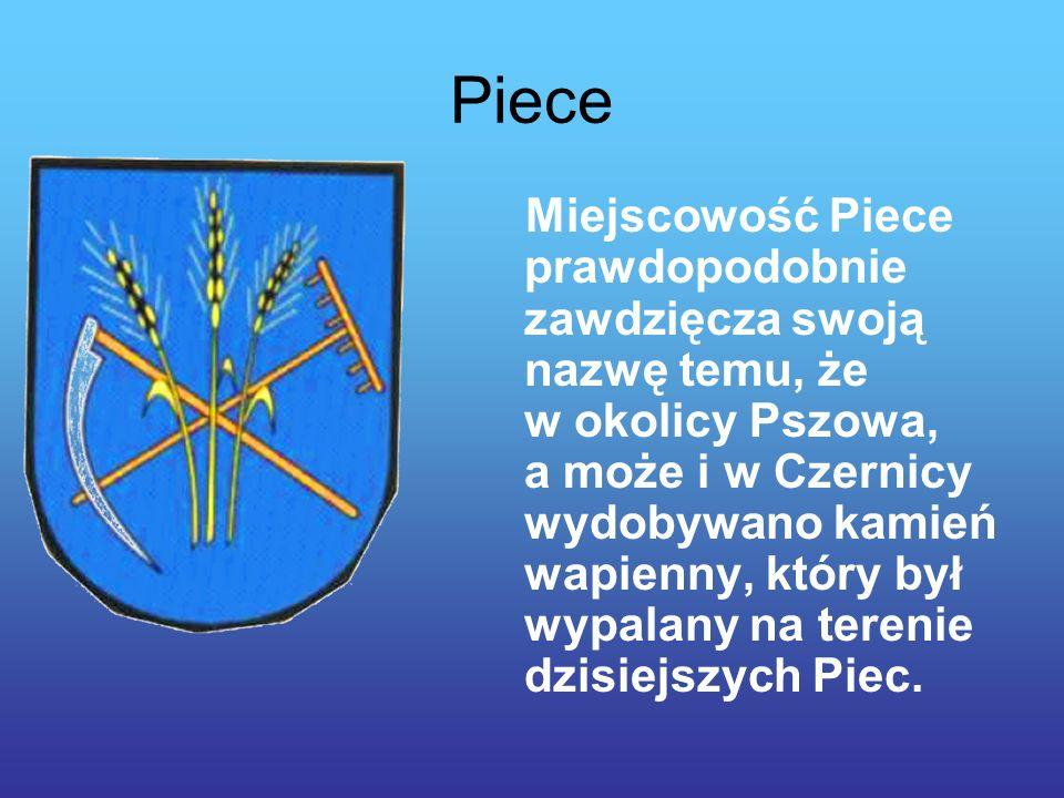 Piece Miejscowość Piece prawdopodobnie zawdzięcza swoją nazwę temu, że w okolicy Pszowa, a może i w Czernicy wydobywano kamień wapienny, który był wypalany na terenie dzisiejszych Piec.