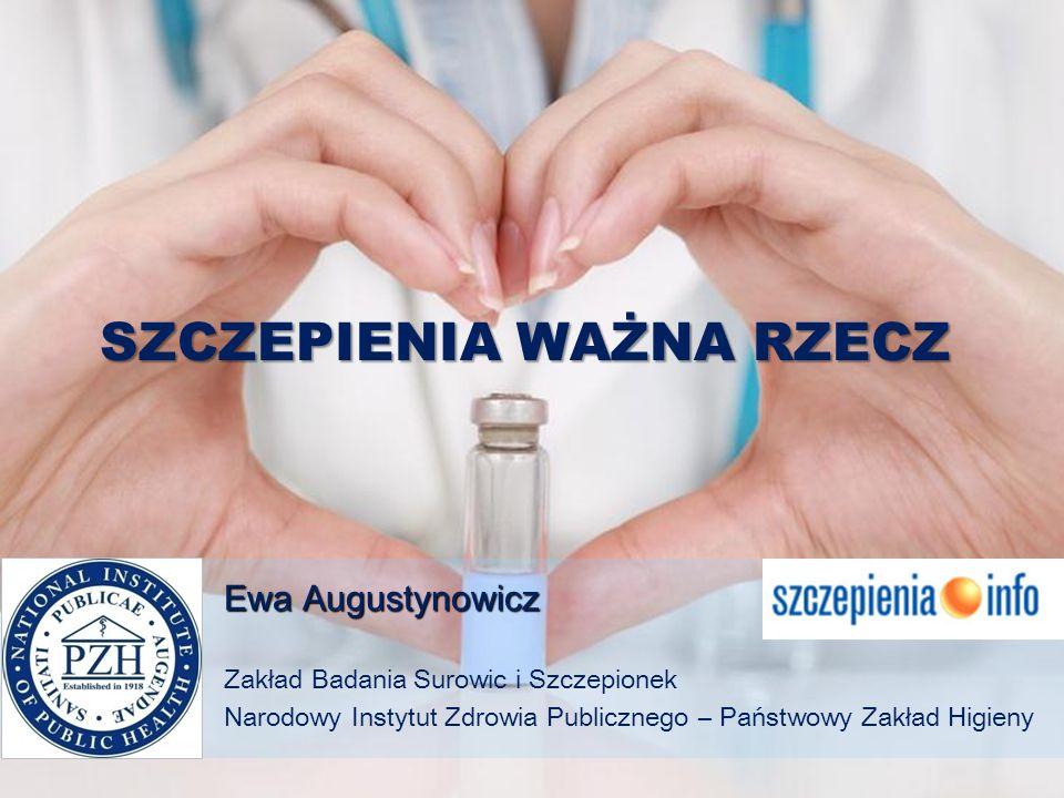 SZCZEPIENIA WAŻNA RZECZ Ewa Augustynowicz Zakład Badania Surowic i Szczepionek Narodowy Instytut Zdrowia Publicznego – Państwowy Zakład Higieny