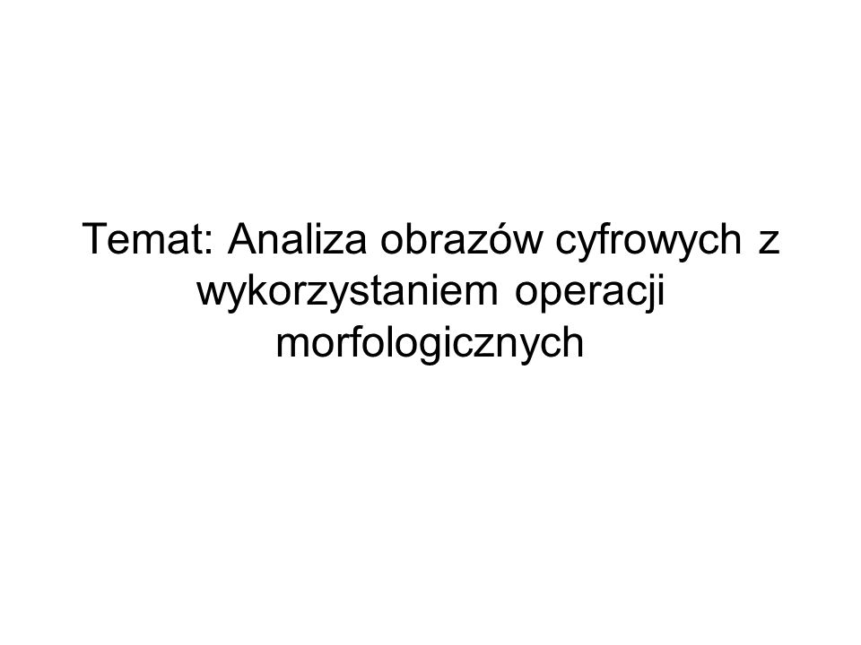 Temat: Analiza obrazów cyfrowych z wykorzystaniem operacji morfologicznych