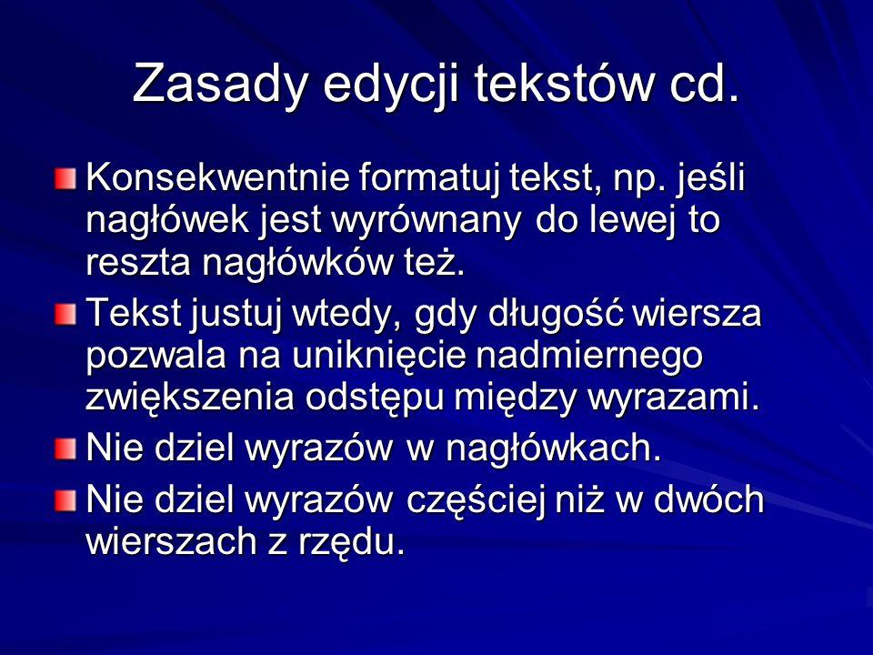 Zasady edycji tekstów cd. Konsekwentnie formatuj tekst, np. jeśli nagłówek jest wyrównany do lewej to reszta nagłówków też. Tekst justuj wtedy, gdy dł