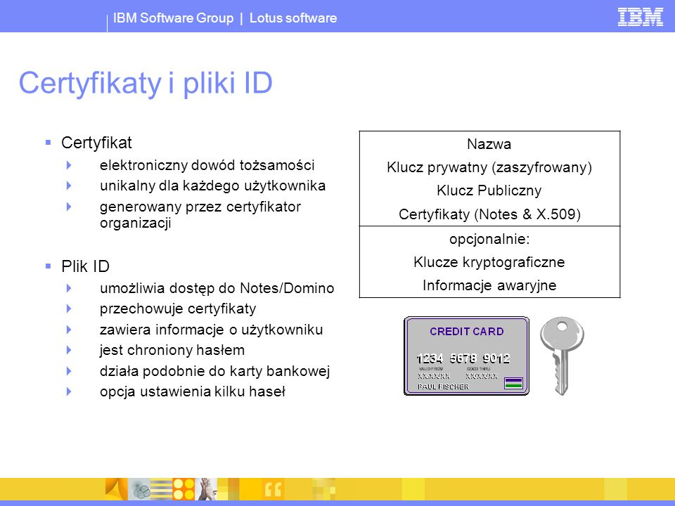 IBM Software Group | Lotus software Certyfikaty i pliki ID Certyfikat elektroniczny dowód tożsamości unikalny dla każdego użytkownika generowany przez certyfikator organizacji Plik ID umożliwia dostęp do Notes/Domino przechowuje certyfikaty zawiera informacje o użytkowniku jest chroniony hasłem działa podobnie do karty bankowej opcja ustawienia kilku haseł Nazwa Klucz prywatny (zaszyfrowany) Klucz Publiczny Certyfikaty (Notes & X.509) opcjonalnie: Klucze kryptograficzne Informacje awaryjne