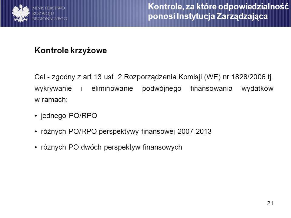 21 Kontrole krzyżowe Cel - zgodny z art.13 ust. 2 Rozporządzenia Komisji (WE) nr 1828/2006 tj. wykrywanie i eliminowanie podwójnego finansowania wydat