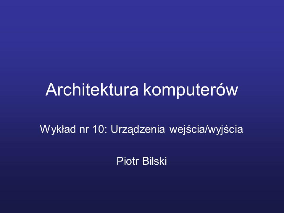 Architektura komputerów Wykład nr 10: Urządzenia wejścia/wyjścia Piotr Bilski