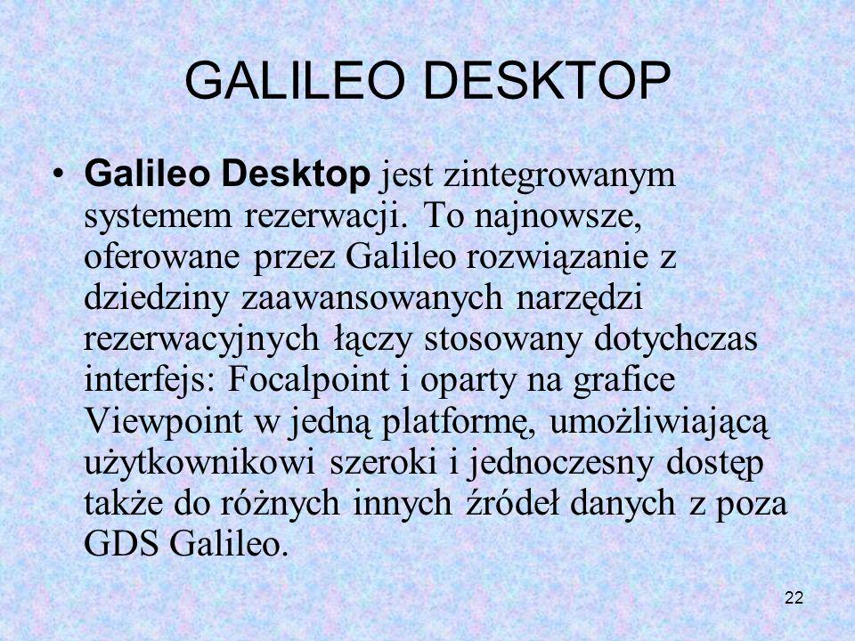 22 GALILEO DESKTOP Galileo Desktop jest zintegrowanym systemem rezerwacji. To najnowsze, oferowane przez Galileo rozwiązanie z dziedziny zaawansowanyc