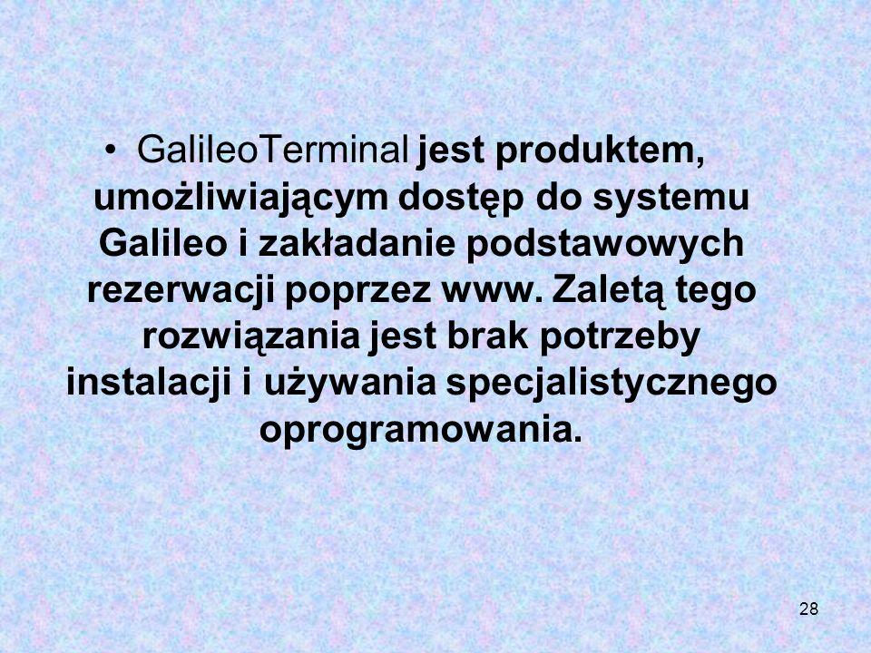28 GalileoTerminal jest produktem, umożliwiającym dostęp do systemu Galileo i zakładanie podstawowych rezerwacji poprzez www. Zaletą tego rozwiązania
