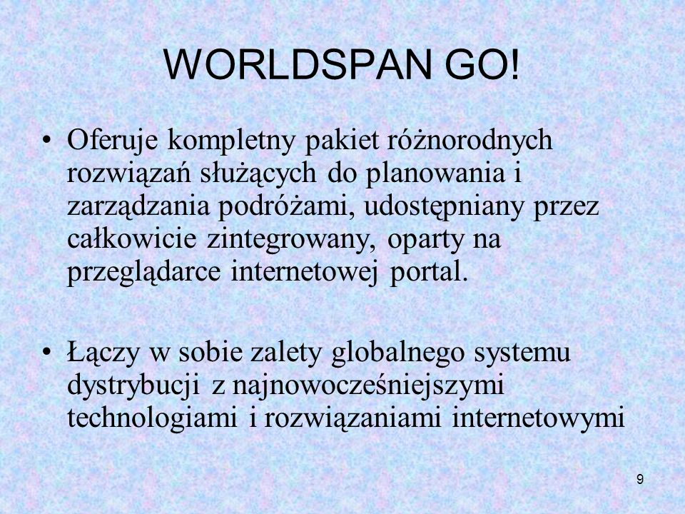 9 WORLDSPAN GO! Oferuje kompletny pakiet różnorodnych rozwiązań służących do planowania i zarządzania podróżami, udostępniany przez całkowicie zintegr