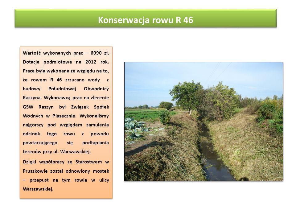 Konserwacja rowu R 46 Wartość wykonanych prac – 6090 zł. Dotacja podmiotowa na 2012 rok. Praca była wykonana ze względu na to, że rowem R 46 zrzucano