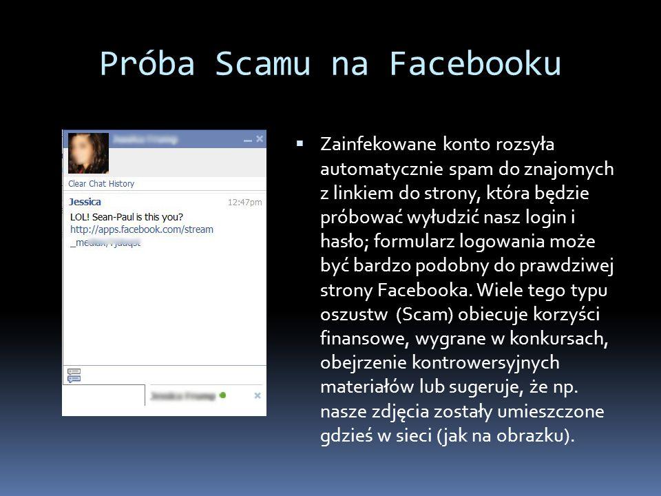 Próba Scamu na Facebooku Zainfekowane konto rozsyła automatycznie spam do znajomych z linkiem do strony, która będzie próbować wyłudzić nasz login i h