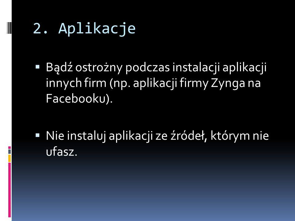 2. Aplikacje Bądź ostrożny podczas instalacji aplikacji innych firm (np. aplikacji firmy Zynga na Facebooku). Nie instaluj aplikacji ze źródeł, którym