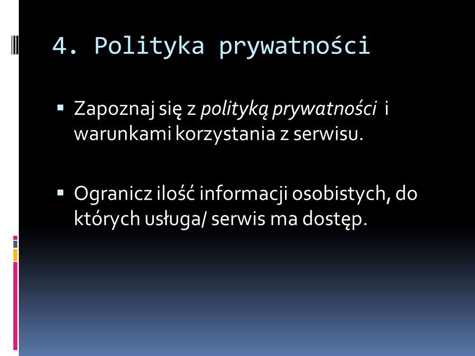 4. Polityka prywatności Zapoznaj się z polityką prywatności i warunkami korzystania z serwisu. Ogranicz ilość informacji osobistych, do których usługa