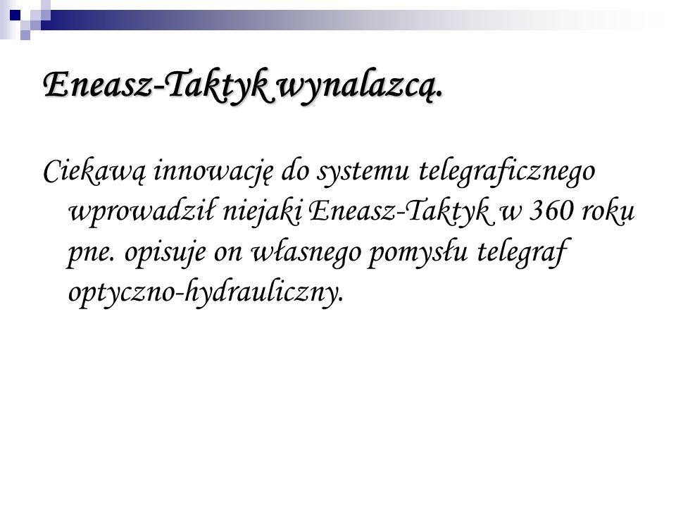 Eneasz-Taktyk wynalazcą. Ciekawą innowację do systemu telegraficznego wprowadził niejaki Eneasz-Taktyk w 360 roku pne. opisuje on własnego pomysłu tel