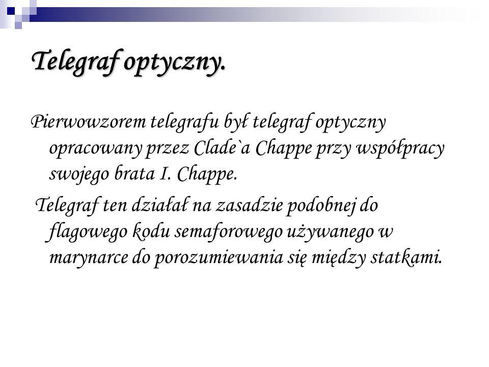 Telegraf optyczny. Pierwowzorem telegrafu był telegraf optyczny opracowany przez Clade`a Chappe przy współpracy swojego brata I. Chappe. Telegraf ten
