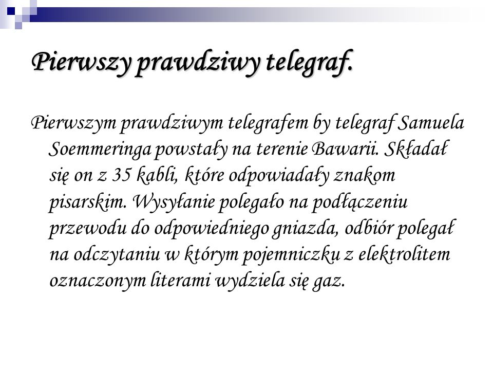 Pierwszy prawdziwy telegraf. Pierwszym prawdziwym telegrafem by telegraf Samuela Soemmeringa powstały na terenie Bawarii. Składał się on z 35 kabli, k