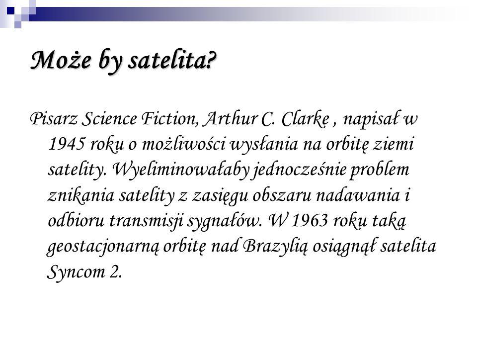 Może by satelita? Pisarz Science Fiction, Arthur C. Clarke, napisał w 1945 roku o możliwości wysłania na orbitę ziemi satelity. Wyeliminowałaby jednoc