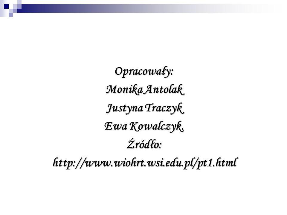 Opracowały: Monika Antolak Justyna Traczyk Ewa Kowalczyk. Źródło:http://www.wiohrt.wsi.edu.pl/pt1.html