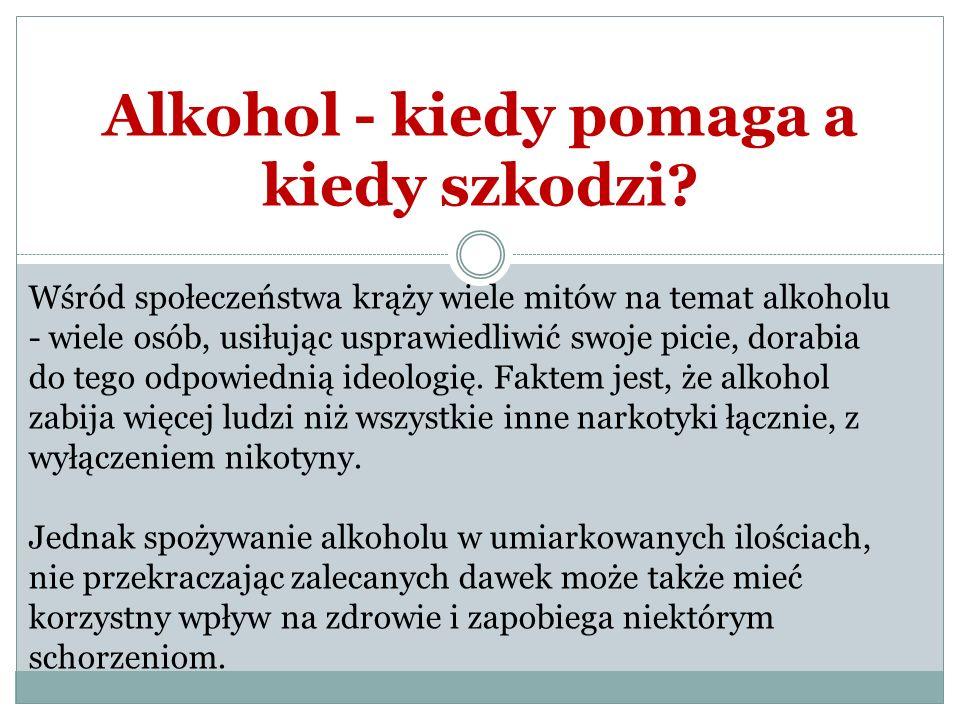 Alkohol - kiedy pomaga a kiedy szkodzi? Wśród społeczeństwa krąży wiele mitów na temat alkoholu - wiele osób, usiłując usprawiedliwić swoje picie, dor