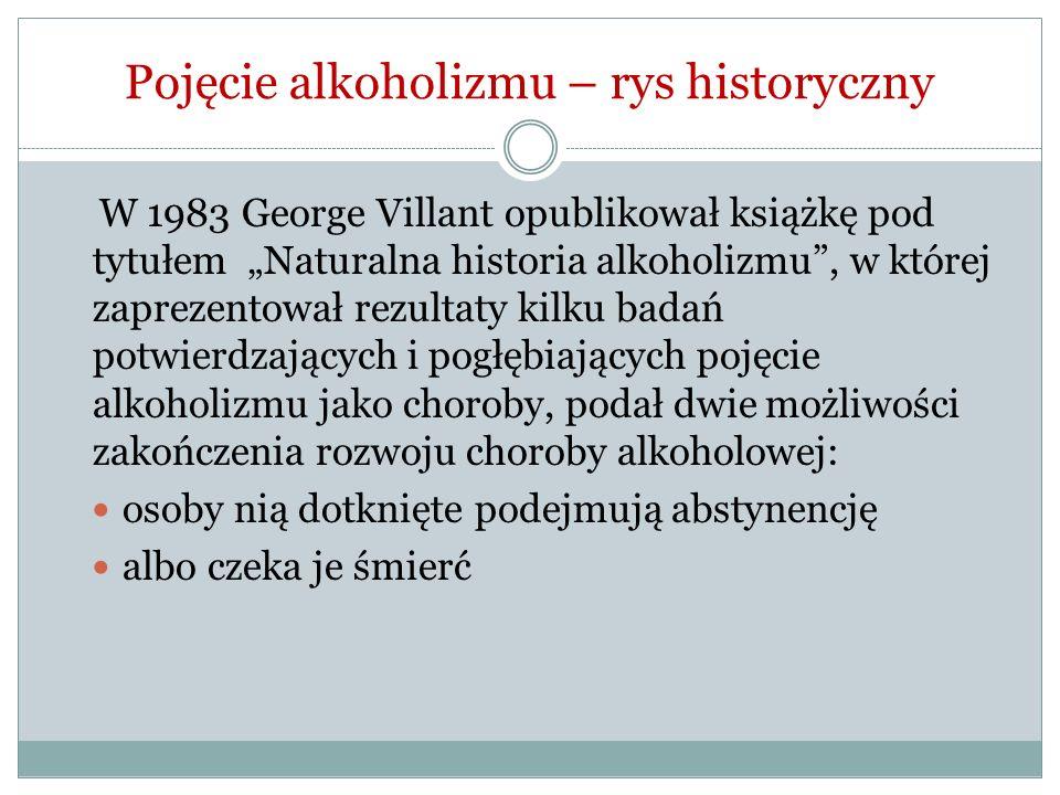 Pojęcie alkoholizmu – rys historyczny W 1983 George Villant opublikował książkę pod tytułem Naturalna historia alkoholizmu, w której zaprezentował rez