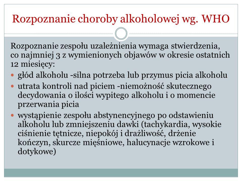 Rozpoznanie choroby alkoholowej wg. WHO Rozpoznanie zespołu uzależnienia wymaga stwierdzenia, co najmniej 3 z wymienionych objawów w okresie ostatnich
