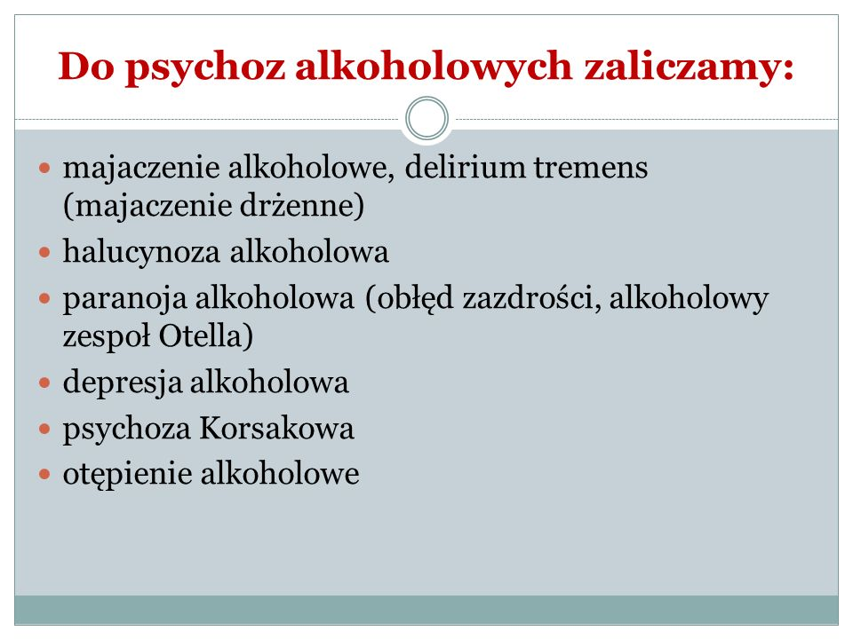 Do psychoz alkoholowych zaliczamy: majaczenie alkoholowe, delirium tremens (majaczenie drżenne) halucynoza alkoholowa paranoja alkoholowa (obłęd zazdr
