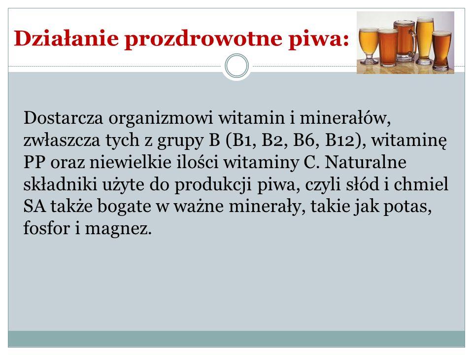 Działanie prozdrowotne piwa: Dostarcza organizmowi witamin i minerałów, zwłaszcza tych z grupy B (B1, B2, B6, B12), witaminę PP oraz niewielkie ilości