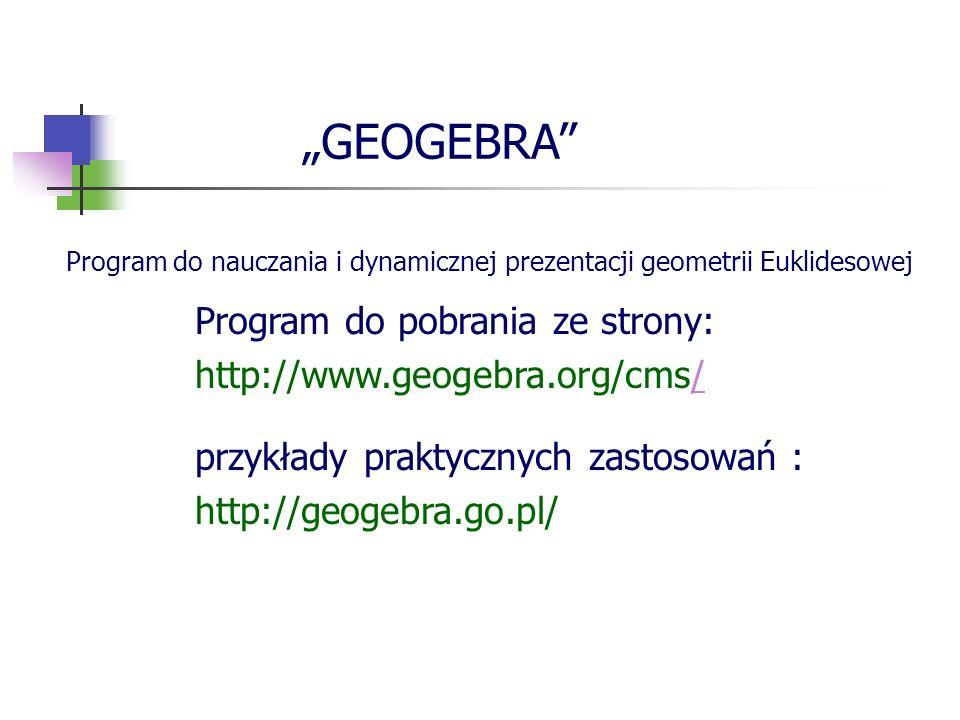 przykłady praktycznych zastosowań : http://geogebra.go.pl/ Program do pobrania ze strony: http://www.geogebra.org/cms// GEOGEBRA Program do nauczania