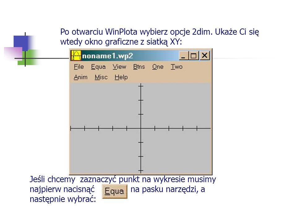 Po otwarciu WinPlota wybierz opcje 2dim. Ukaże Ci się wtedy okno graficzne z siatką XY: Jeśli chcemy zaznaczyć punkt na wykresie musimy najpierw nacis