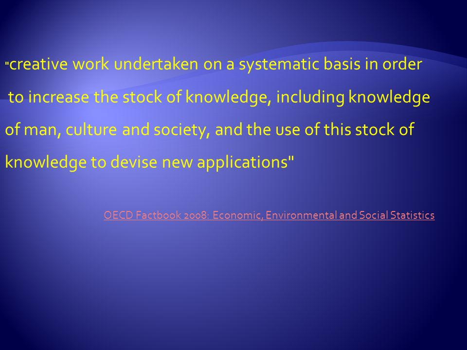 creative work undertaken on a systematic basis in order to increase the stock of knowledge, including knowledge of man, culture and society, and the use of this stock of knowledge to devise new applications OECD Factbook 2008: Economic, Environmental and Social Statistics